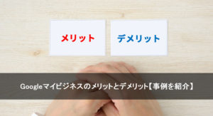 Googleマイビジネスのメリットとデメリット【事例を紹介】